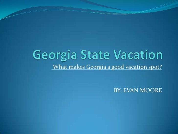 Georgia State Vacation<br /> What makes Georgia a good vacation spot?<br />BY: EVAN MOORE<br />