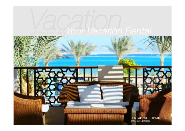 Vacation A Guide to Listing Your Vacation Rental RENTALSWORLDWIDE.COM	    STAY	   .	   LIVE	   .	   EXPLORE