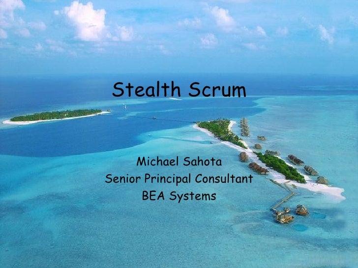 Stealth Scrum Michael Sahota Senior Principal Consultant BEA Systems May, 2005