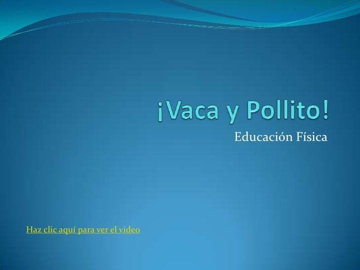 ¡Vaca y Pollito!<br />Educación Física<br />Haz clic aquí para ver el video<br />