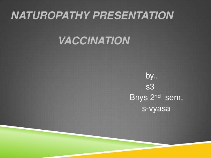 NATUROPATHY PRESENTATION      VACCINATION                        by..                        s3                    Bnys 2n...