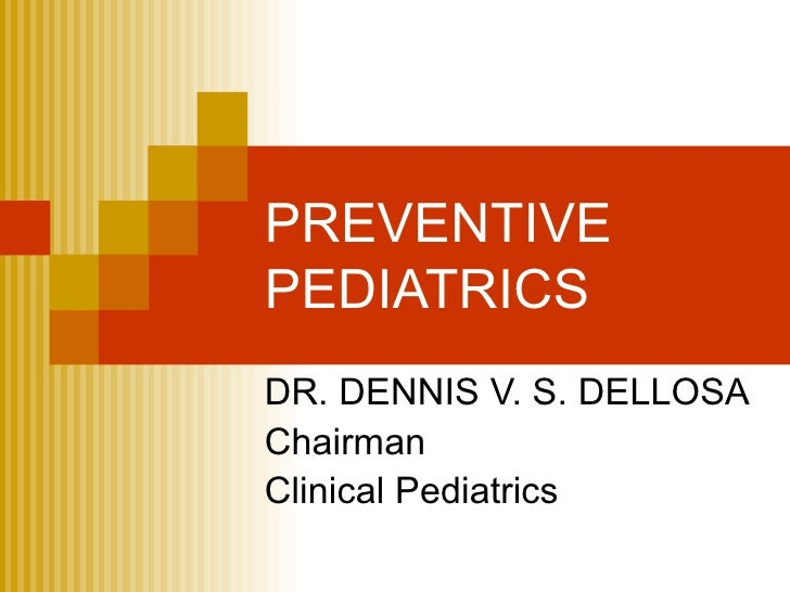 PREVENTIVE  PEDIATRICS DR. DENNIS V. S. DELLOSA Chairman Clinical Pediatrics