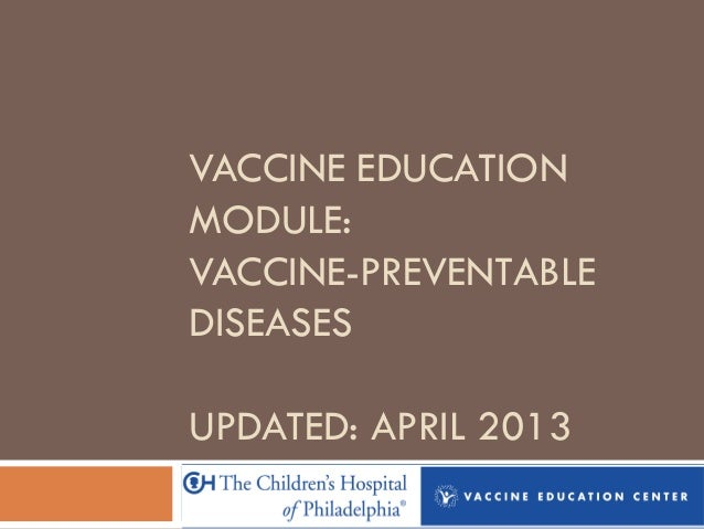 VACCINE EDUCATION MODULE: VACCINE-PREVENTABLE DISEASES UPDATED: APRIL 2013