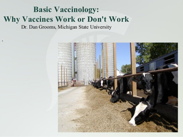Basic Vaccinology: Why Vaccines Work or Don't Work Dr. Dan Grooms, Michigan State University  .  1