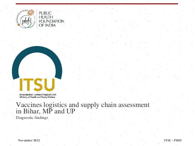 Vaccines logistics and supply chain assessment in Bihar, MP and UP Diagnostic findings November 2012 ITSU - PHFI
