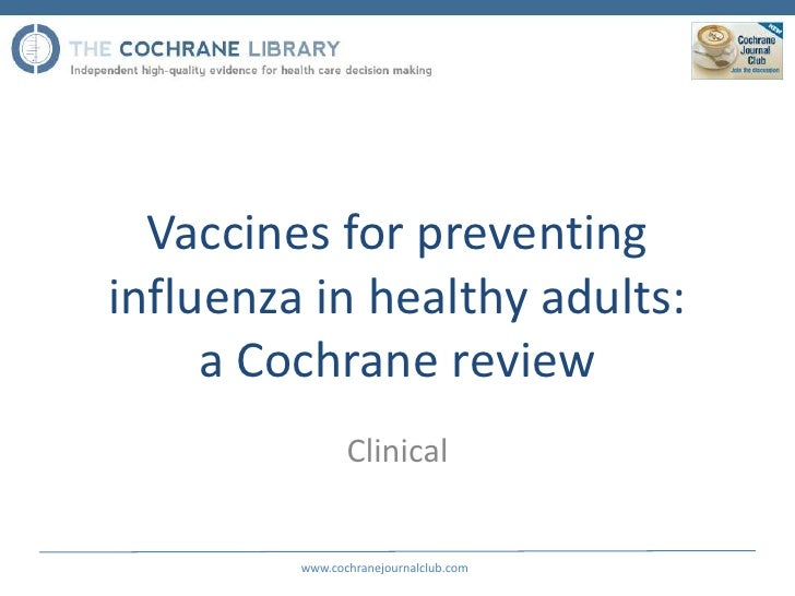 Vaccines for preventinginfluenza in healthy adults:     a Cochrane review                Clinical         www.cochranejour...