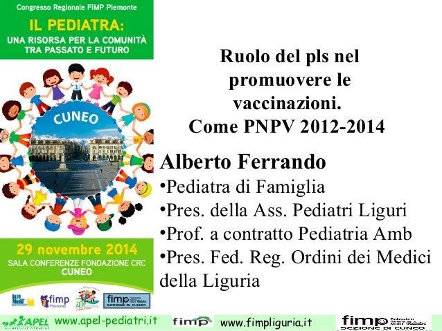 Ruolo del pls nel  promuovere le  vaccinazioni.  Come PNPV 2012-2014  Alberto Ferrando  •Pediatra di Famiglia  •Pres. dell...