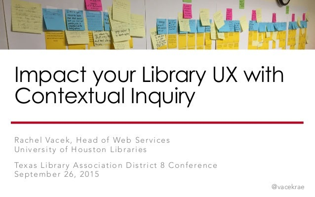 Impact your Library UX with Contextual Inquiry Rachel Vacek, Head of Web Services University of Houston Libraries Texas Li...