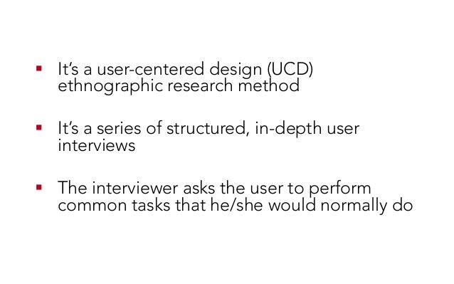 ! It's a user-centered design (UCD) ethnographic research method ! It's a series of structured, in-depth user interviews...