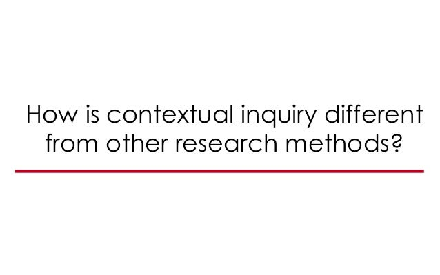 How is contextual inquiry different from other research methods?