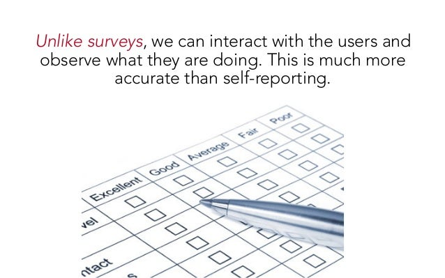 Unlike surveys, we can interact with the users and observe what they are doing. This is much more accurate than self-repor...