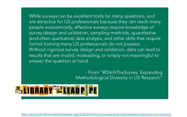 While surveys can be excellent tools for many questions, and are attractive for LIS professionals because they can reach m...