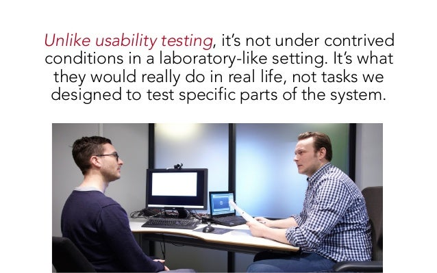 Unlike usability testing, it's not under contrived conditions in a laboratory-like setting. It's what they would really do...