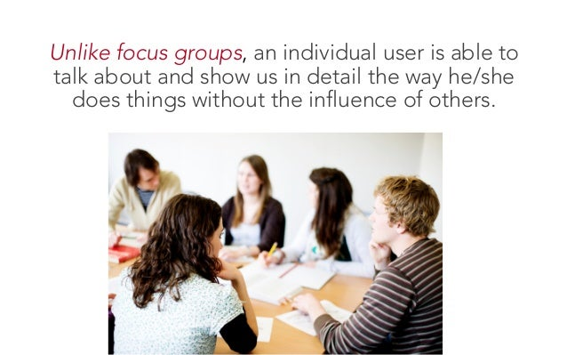 Unlike focus groups, an individual user is able to talk about and show us in detail the way he/she does things without the...