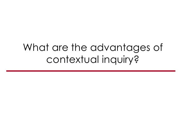 What are the advantages of contextual inquiry?
