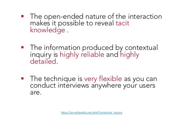 ! The open-ended nature of the interaction makes it possible to reveal tacit knowledge . ! The information produced by c...