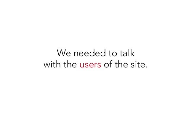 We needed to talk with the users of the site.