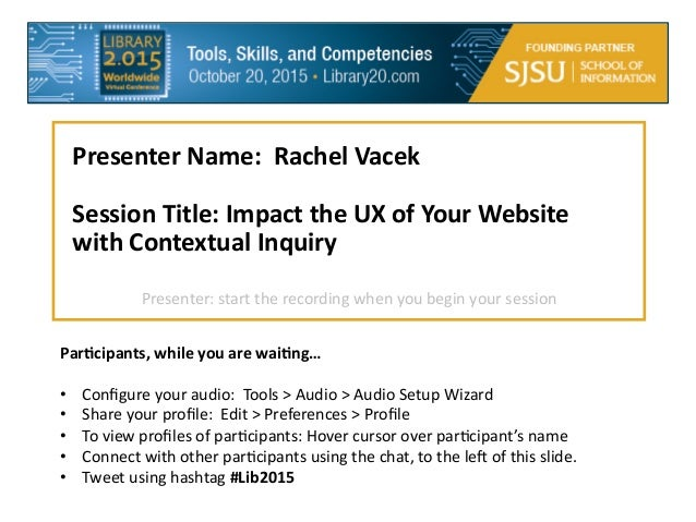 Presenter  Name:    Rachel  Vacek      Session  Title:  Impact  the  UX  of  Your  Website   with  Contextual  Inquiry  ...