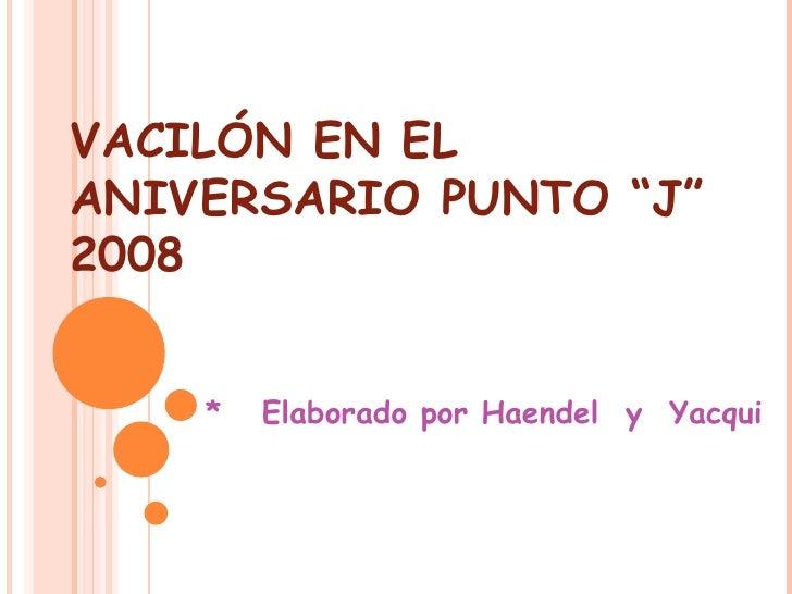 """VACILÓN EN EL ANIVERSARIO PUNTO """"J"""" 2008 *  Elaborado por Haendel  y  Yacqui"""