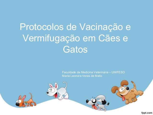 Protocolos de Vacinação e Vermifugação em Cães e Gatos Faculdade de Medicina Veterinária – UNIFESO Maria Leonora Veras de ...