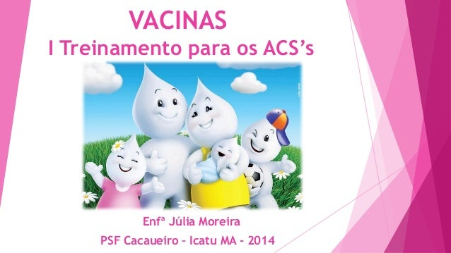 VACINAS I Treinamento para os ACS's  Enfª Júlia Moreira PSF Cacaueiro – Icatu MA - 2014
