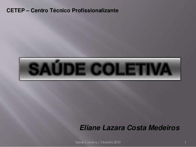 Saúde Coletiva / Outubro 2013 1 Eliane Lazara Costa Medeiros CETEP – Centro Técnico Profissionalizante