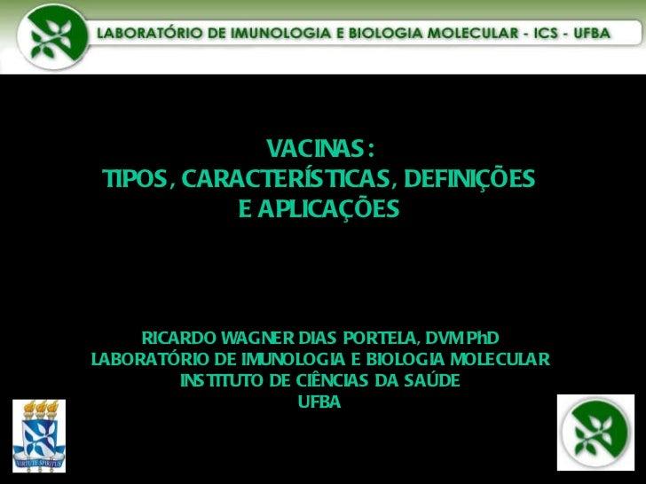 VACINAS: TIPOS, CARACTERÍSTICAS, DEFINIÇÕES E APLICAÇÕES RICARDO WAGNER DIAS PORTELA, DVM PhD LABORATÓRIO DE IMUNOLOGIA E ...