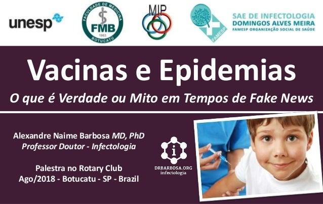 Vacinas e Epidemias O que � Verdade ou Mito em Tempos de Fake News Alexandre Naime Barbosa MD, PhD Professor Doutor - Infe...