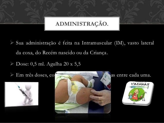  Sua administração é feita na Intramuscular (IM), vasto lateral da coxa, do Recém nascido ou da Criança.  Dose: 0,5 ml. ...