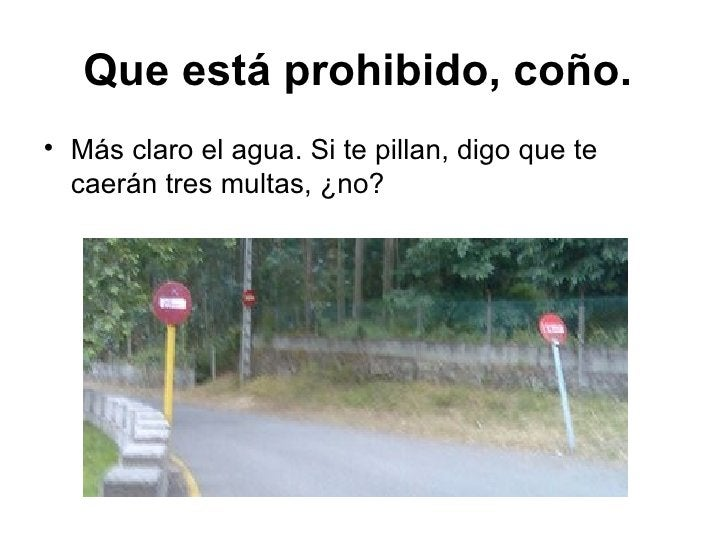 Que está prohibido, coño.   <ul><li>Más claro el agua. Si te pillan, digo que te caerán tres multas, ¿no? </li></ul>