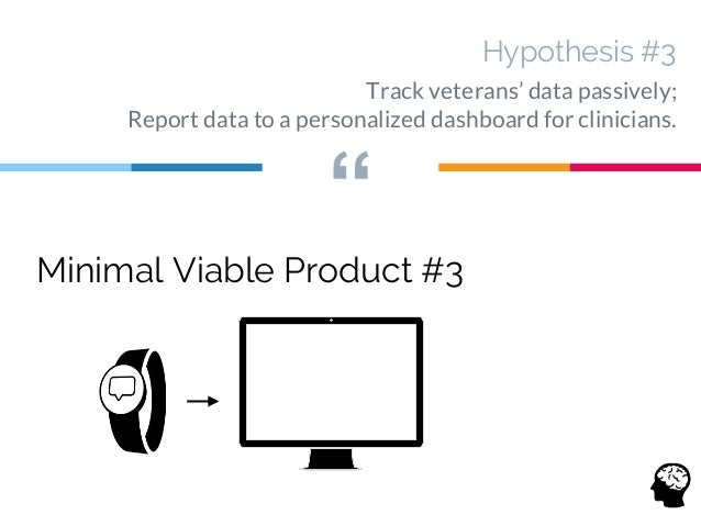 """"""" Hypothesis #3 Track veterans' data passively; Report data to a personalized dashboard for clinicians. Minimal Viable Pro..."""