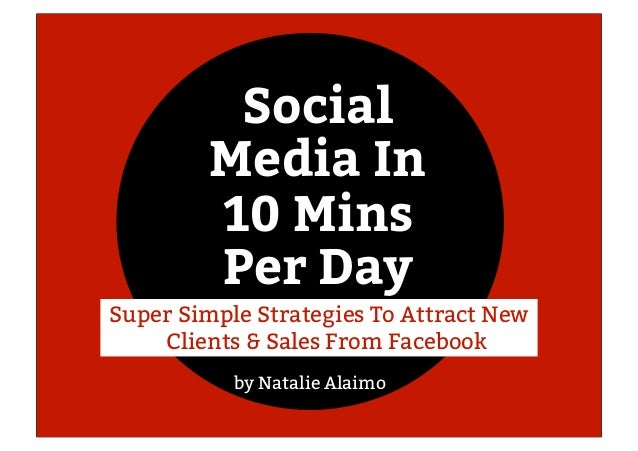 Social Media In 10 Mins Per Day by Natalie Alaimo Super Simple Strategies To Attract New Clients & Sales From Facebook
