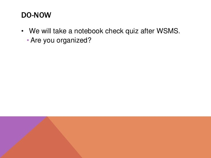 DO-NOW• We will take a notebook check quiz after WSMS.  • Are you organized?
