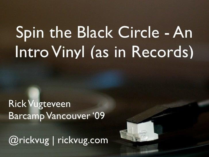 Spin the Black Circle - An  Intro Vinyl (as in Records)  Rick Vugteveen Barcamp Vancouver '09  @rickvug   rickvug.com