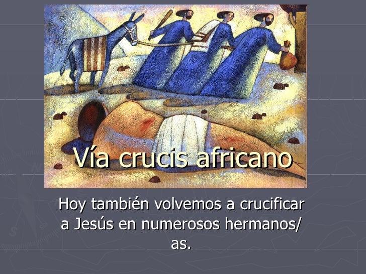 Hoy también volvemos a crucificar a Jesús en numerosos hermanos/as. Vía crucis africano