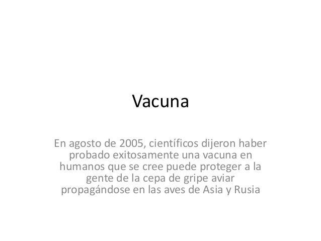 Vacuna En agosto de 2005, científicos dijeron haber probado exitosamente una vacuna en humanos que se cree puede proteger ...