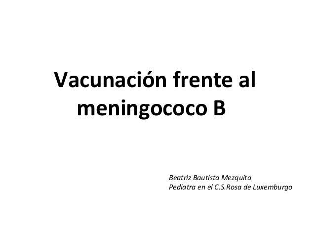 Vacunación frente al meningococo B Beatriz Bautista Mezquita Pediatra en el C.S.Rosa de Luxemburgo