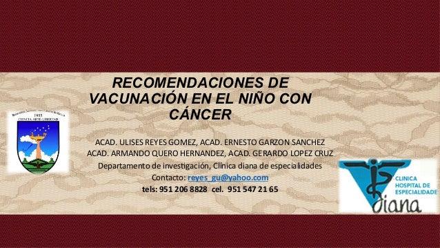 RECOMENDACIONES DE VACUNACIÓN EN EL NIÑO CON CÁNCER ACAD.  ULISES  REYES  GOMEZ,  ACAD.  ERNESTO  GARZON  SA...