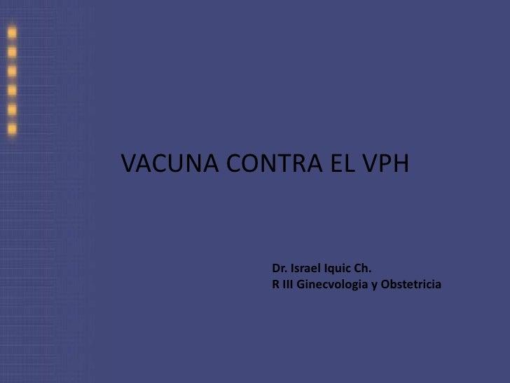 VACUNA CONTRA EL VPH<br />Dr. Israel Iquic Ch.<br />R III Ginecvologia y Obstetricia<br />