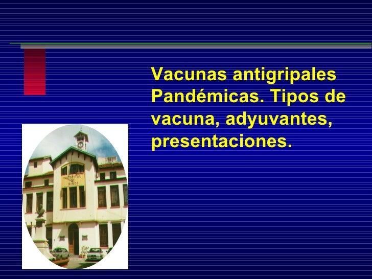 Vacunas antigripales Pandémicas. Tipos de vacuna, adyuvantes, presentaciones.