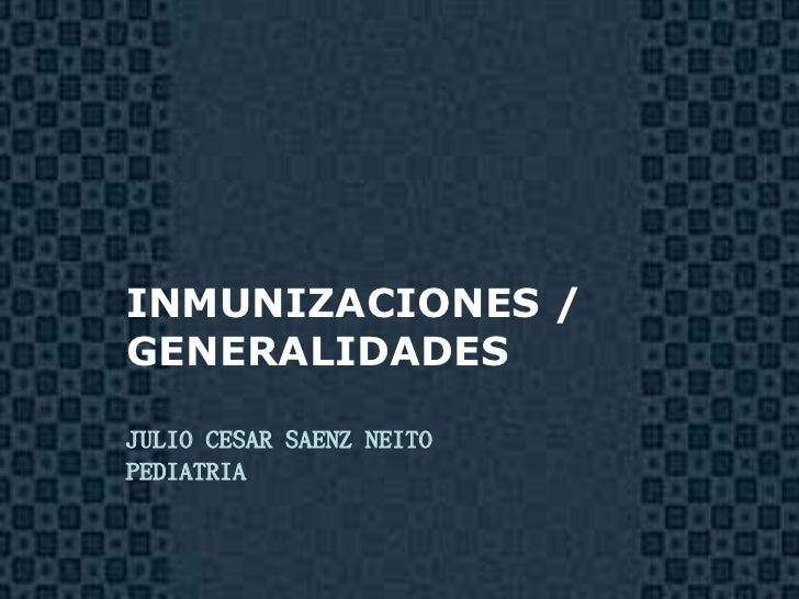 INMUNIZACIONES /GENERALIDADESJULIO CESAR SAENZ NEITOPEDIATRIA                          Page 1