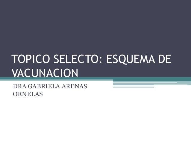 TOPICO SELECTO: ESQUEMA DEVACUNACIONDRA GABRIELA ARENASORNELAS