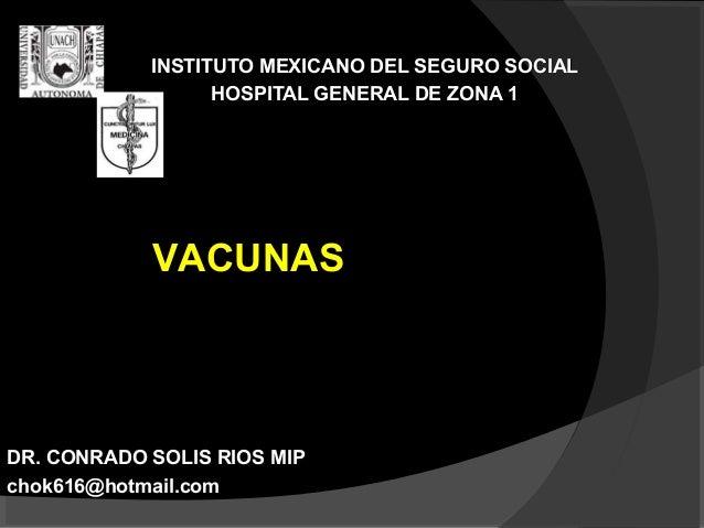 INSTITUTO MEXICANO DEL SEGURO SOCIAL HOSPITAL GENERAL DE ZONA 1  VACUNAS  DR. CONRADO SOLIS RIOS MIP chok616@hotmail.com