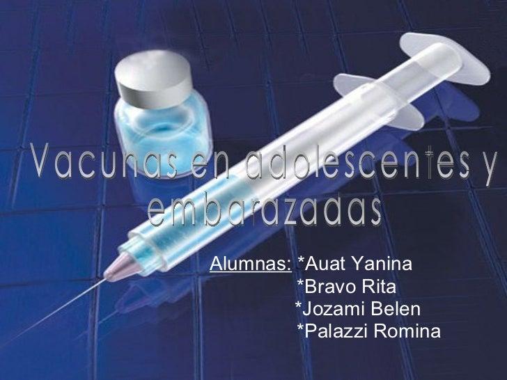 Alumnas:  *Auat Yanina *Bravo Rita *Jozami Belen *Palazzi Romina Vacunas en adolescentes y  embarazadas