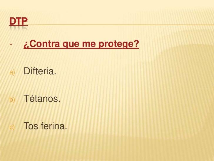 DTP-    ¿Contra que me protege?a)   Difteria.b)   Tétanos.c)   Tos ferina.
