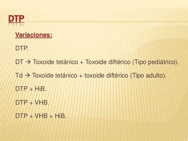 DTP-   Variaciones:-   DTP.-   DT  Toxoide tetánico + Toxoide diftérico (Tipo pediátrico).-   Td  Toxoide tetánico + tox...