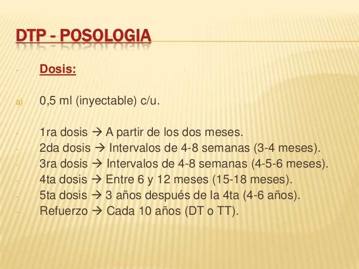 DTP - POSOLOGIA-    Dosis:a)   0,5 ml (inyectable) c/u.-    1ra dosis  A partir de los dos meses.-    2da dosis  Interva...