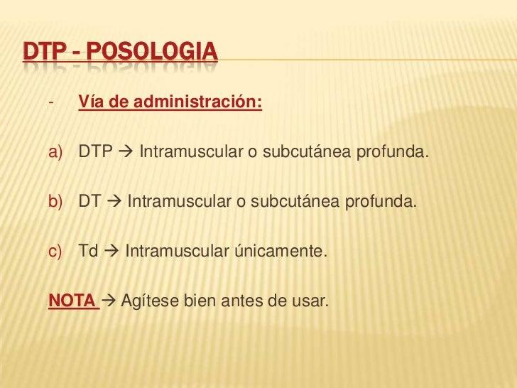 DTP - POSOLOGIA -   Vía de administración: a) DTP  Intramuscular o subcutánea profunda. b) DT  Intramuscular o subcutáne...