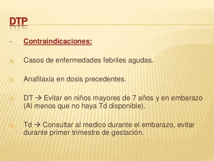 DTP-    Contraindicaciones:a)   Casos de enfermedades febriles agudas.b)   Anafilaxia en dosis precedentes.c)   DT  Evita...