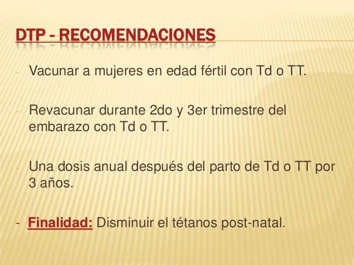 DTP - RECOMENDACIONES-   Vacunar a mujeres en edad fértil con Td o TT.-   Revacunar durante 2do y 3er trimestre del    emb...
